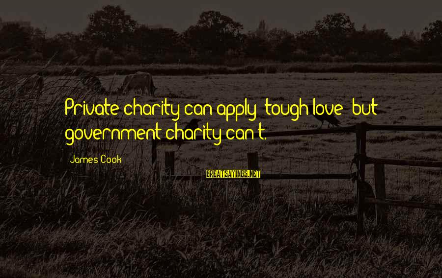 James Cook's Sayings By James Cook: Private charity can apply 'tough love' but government charity can't.
