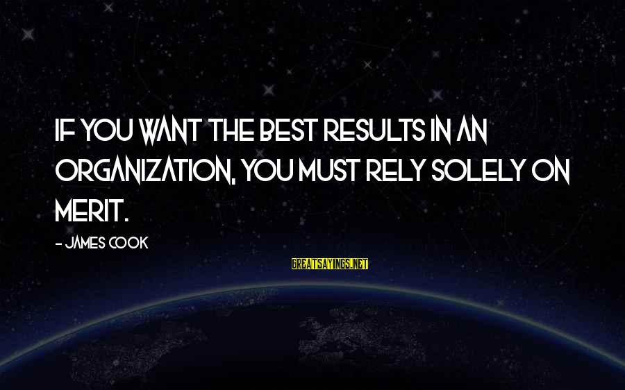 James Cook's Sayings By James Cook: If you want the best results in an organization, you must rely solely on merit.