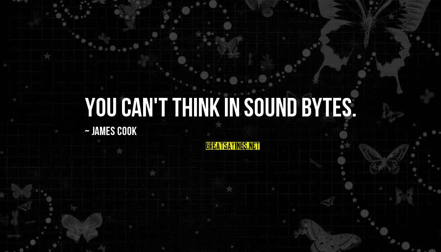 James Cook's Sayings By James Cook: You can't think in sound bytes.