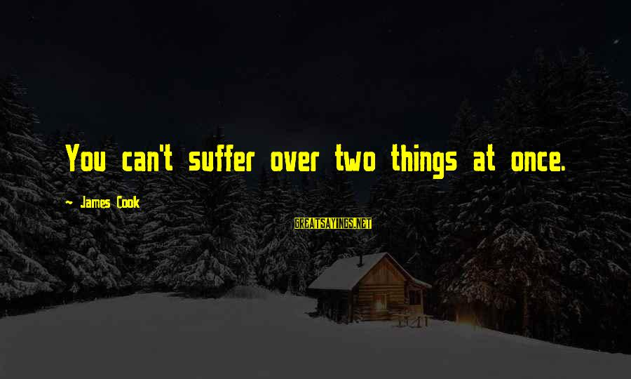 James Cook's Sayings By James Cook: You can't suffer over two things at once.