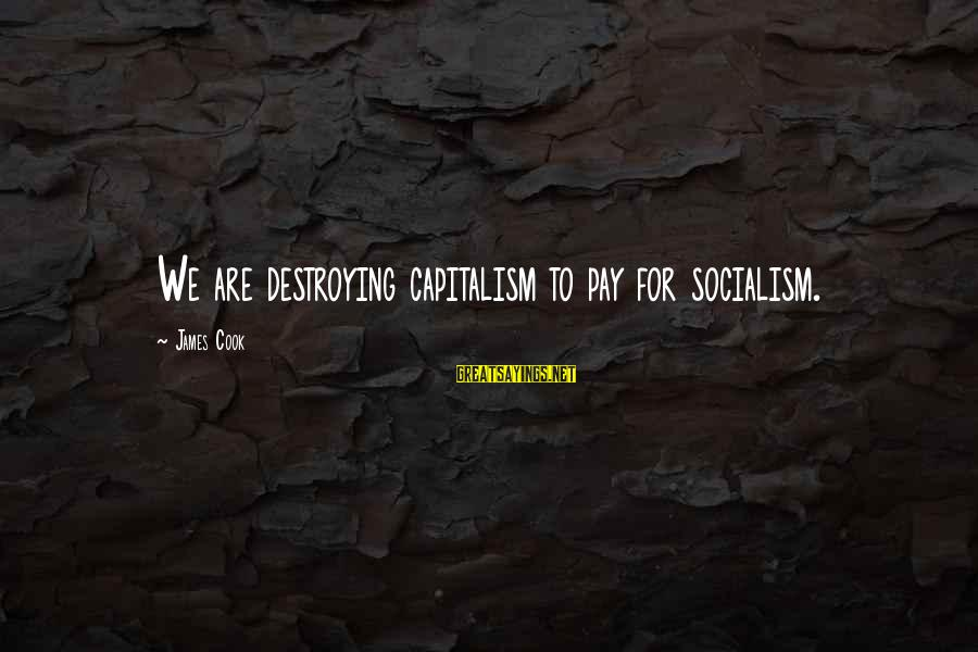 James Cook's Sayings By James Cook: We are destroying capitalism to pay for socialism.