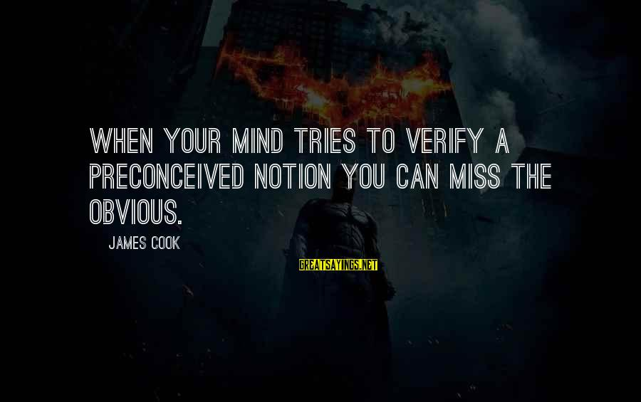 James Cook's Sayings By James Cook: When your mind tries to verify a preconceived notion you can miss the obvious.