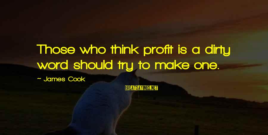 James Cook's Sayings By James Cook: Those who think profit is a dirty word should try to make one.