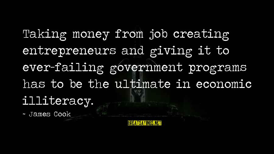 James Cook's Sayings By James Cook: Taking money from job creating entrepreneurs and giving it to ever-failing government programs has to