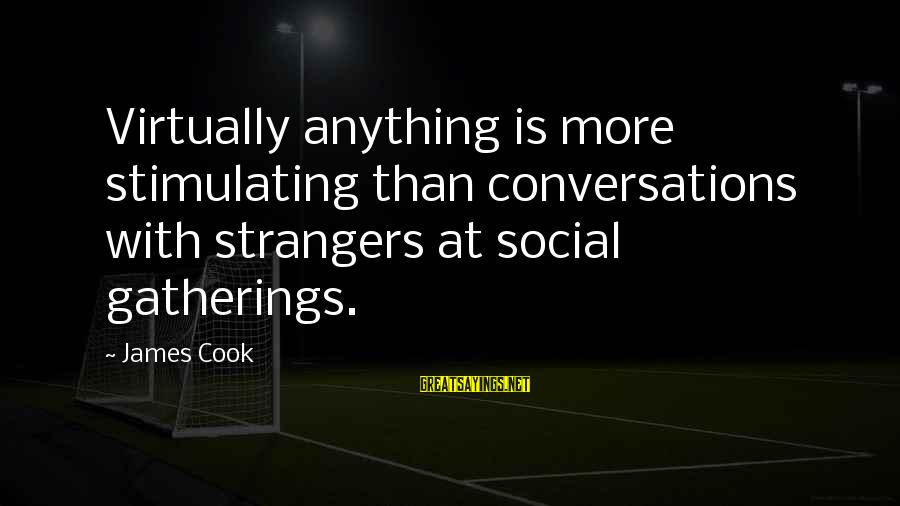 James Cook's Sayings By James Cook: Virtually anything is more stimulating than conversations with strangers at social gatherings.