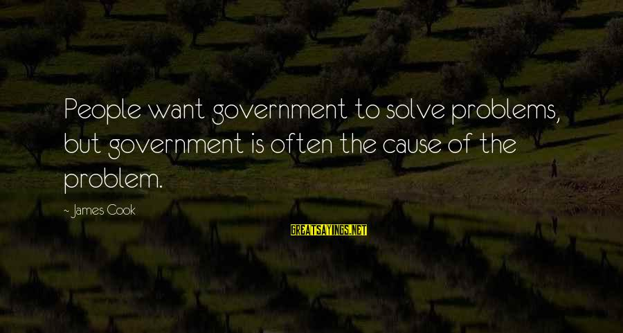 James Cook's Sayings By James Cook: People want government to solve problems, but government is often the cause of the problem.