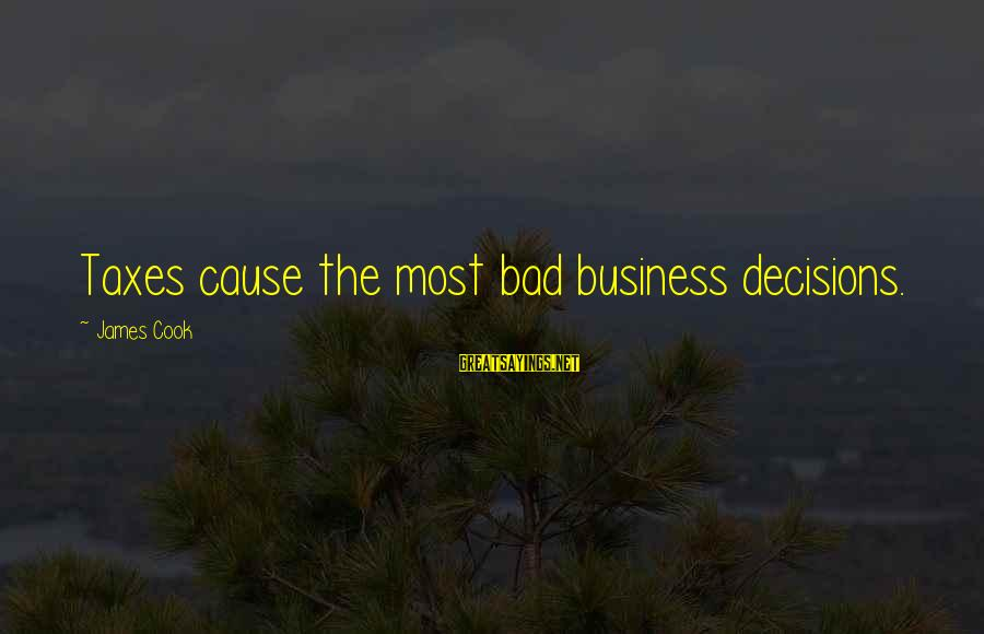 James Cook's Sayings By James Cook: Taxes cause the most bad business decisions.