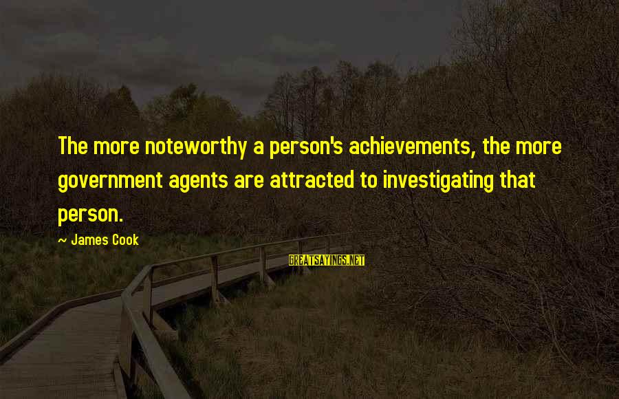 James Cook's Sayings By James Cook: The more noteworthy a person's achievements, the more government agents are attracted to investigating that