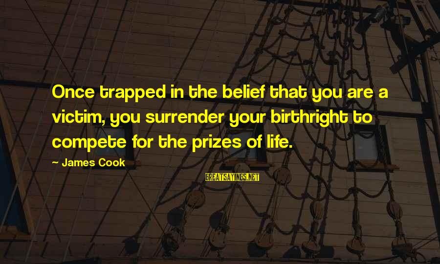 James Cook's Sayings By James Cook: Once trapped in the belief that you are a victim, you surrender your birthright to