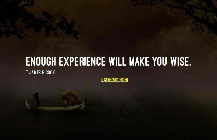 James Cook's Sayings By James R Cook: Enough experience will make you wise.