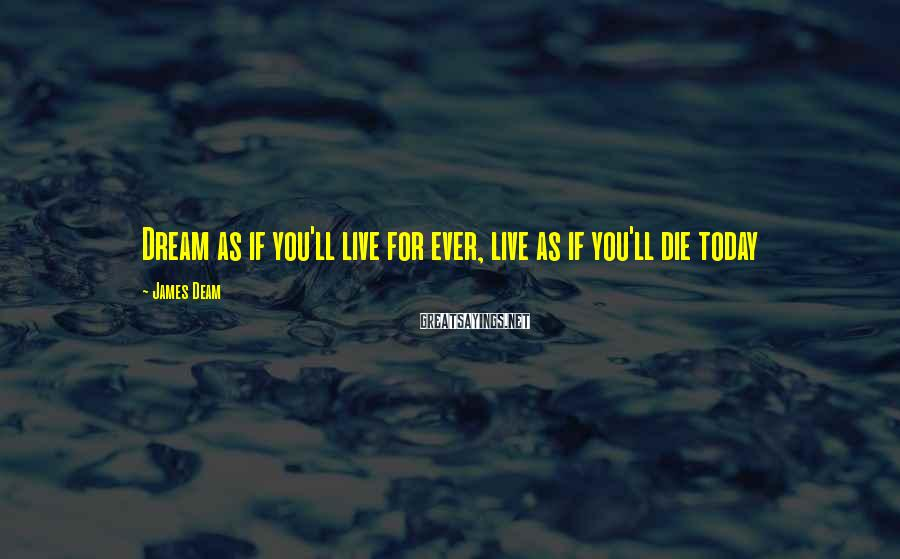James Deam Sayings: Dream as if you'll live for ever, live as if you'll die today