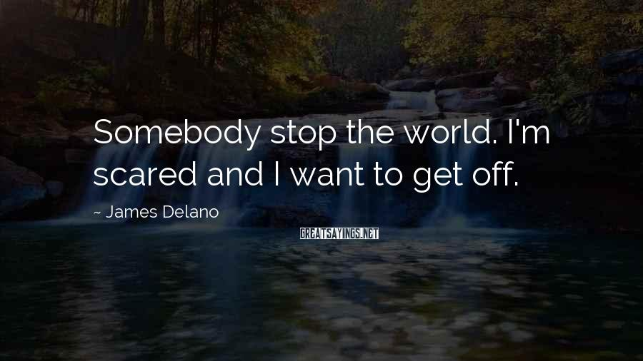 James Delano Sayings: Somebody stop the world. I'm scared and I want to get off.