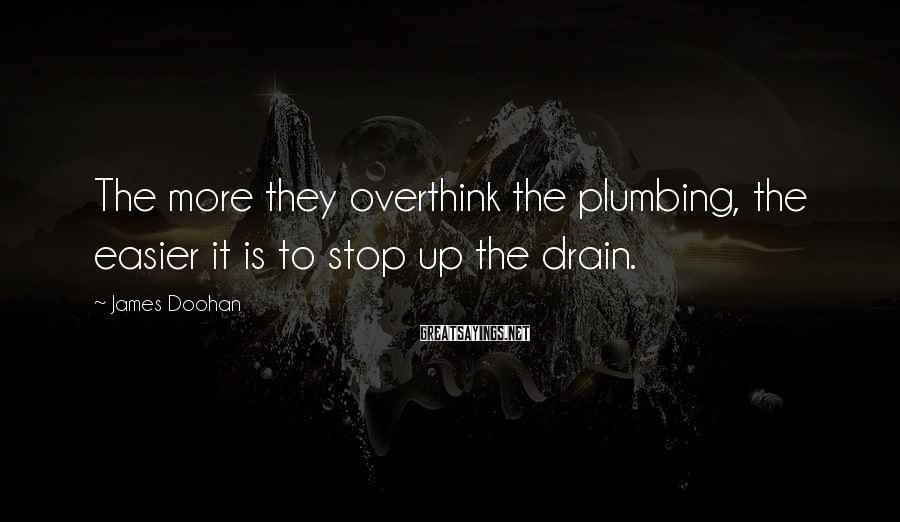 James Doohan Sayings: The more they overthink the plumbing, the easier it is to stop up the drain.