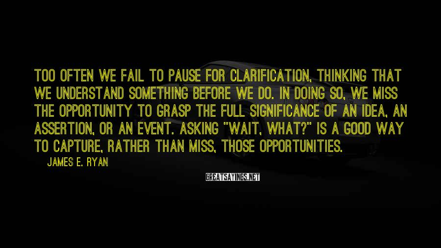 James E. Ryan Sayings: Too often we fail to pause for clarification, thinking that we understand something before we