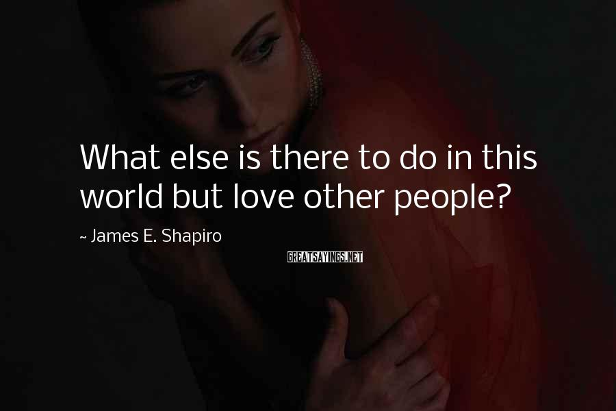 James E. Shapiro Sayings: What else is there to do in this world but love other people?