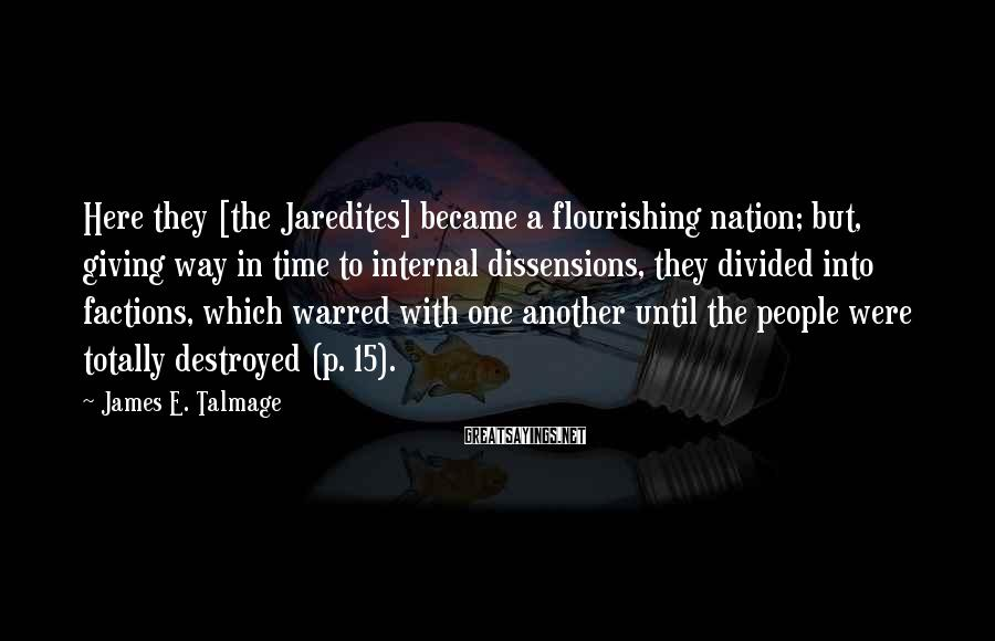 James E. Talmage Sayings: Here they [the Jaredites] became a flourishing nation; but, giving way in time to internal