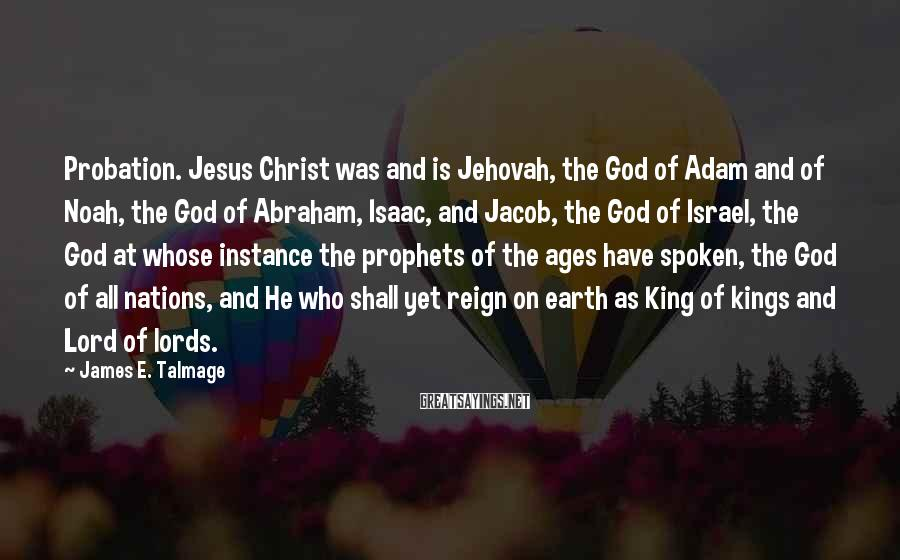 James E. Talmage Sayings: Probation. Jesus Christ was and is Jehovah, the God of Adam and of Noah, the