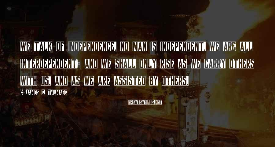 James E. Talmage Sayings: We talk of independence. No man is independent. We are all interdependent; and we shall