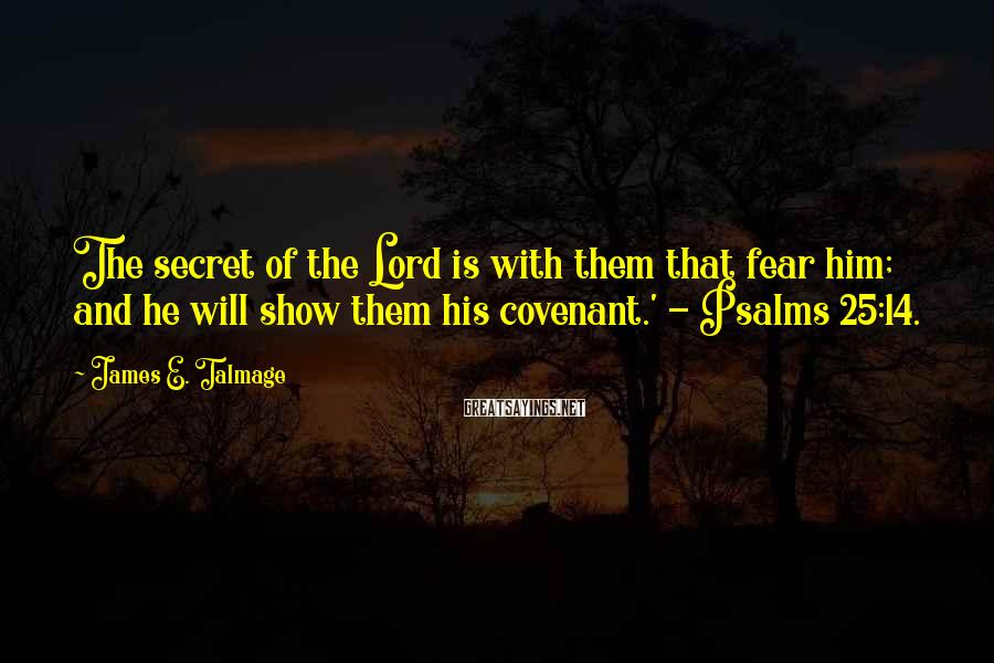 James E. Talmage Sayings: The secret of the Lord is with them that fear him; and he will show