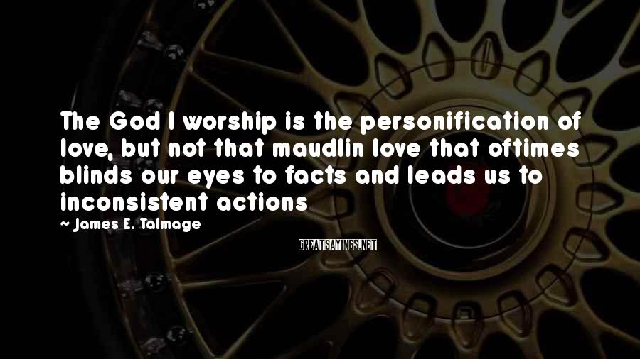 James E. Talmage Sayings: The God I worship is the personification of love, but not that maudlin love that