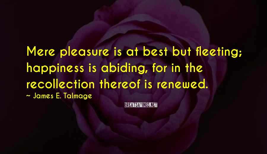 James E. Talmage Sayings: Mere pleasure is at best but fleeting; happiness is abiding, for in the recollection thereof