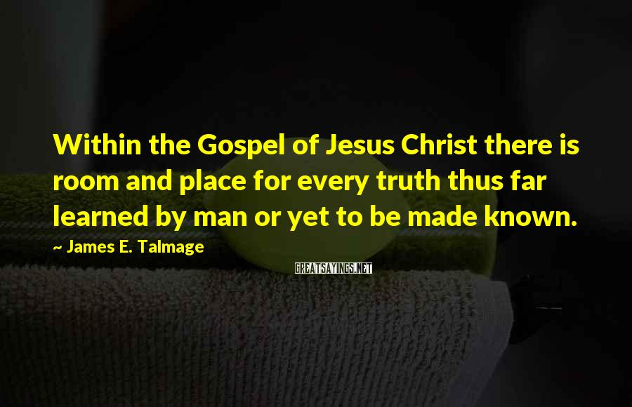 James E. Talmage Sayings: Within the Gospel of Jesus Christ there is room and place for every truth thus