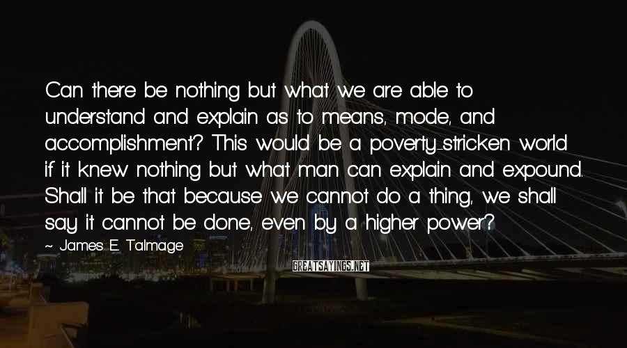 James E. Talmage Sayings: Can there be nothing but what we are able to understand and explain as to