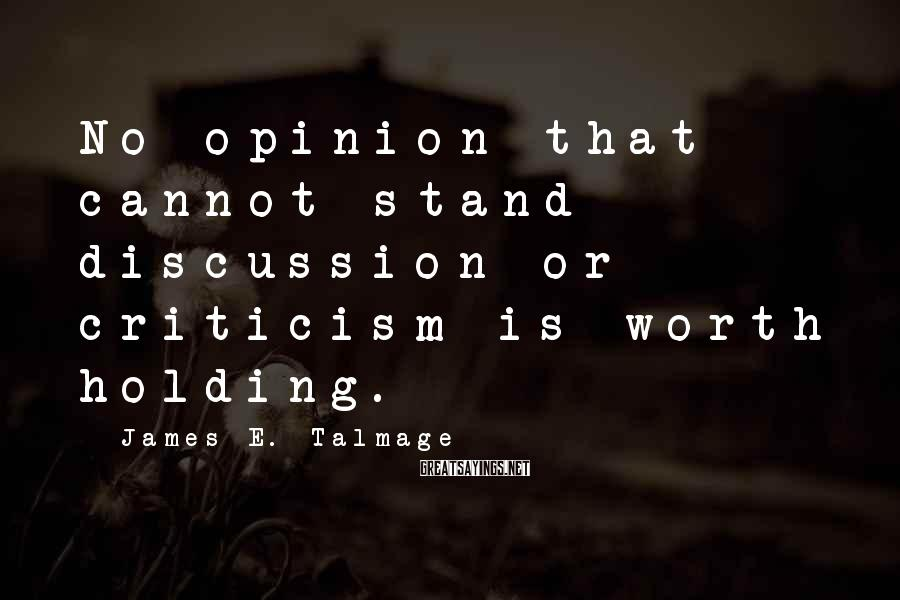 James E. Talmage Sayings: No opinion that cannot stand discussion or criticism is worth holding.