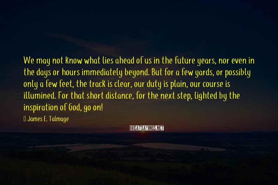 James E. Talmage Sayings: We may not know what lies ahead of us in the future years, nor even