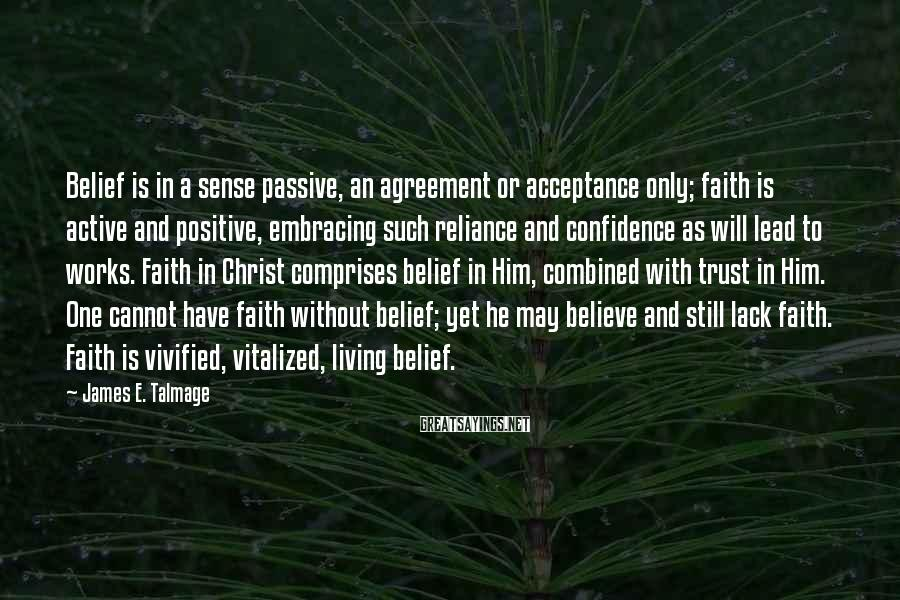James E. Talmage Sayings: Belief is in a sense passive, an agreement or acceptance only; faith is active and