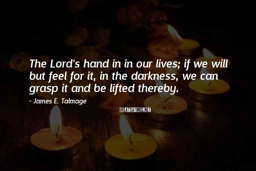 James E. Talmage Sayings: The Lord's hand in in our lives; if we will but feel for it, in