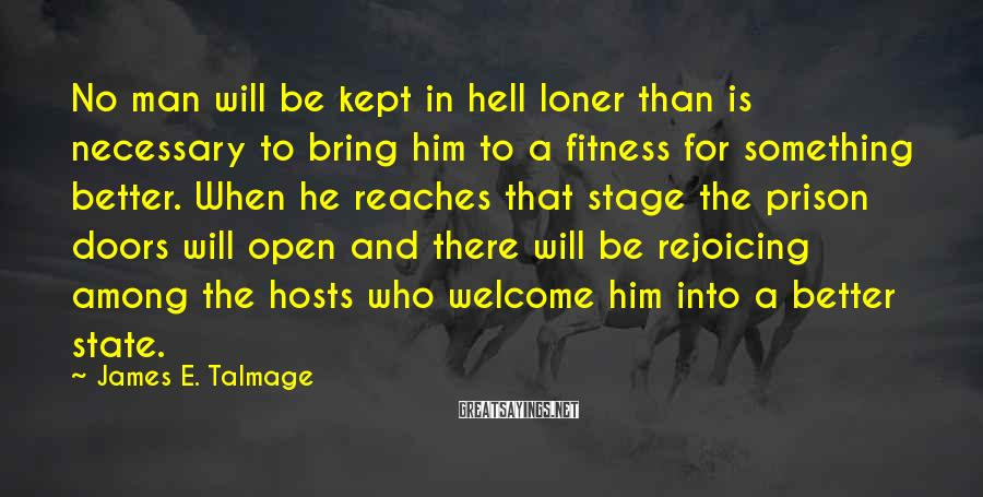 James E. Talmage Sayings: No man will be kept in hell loner than is necessary to bring him to