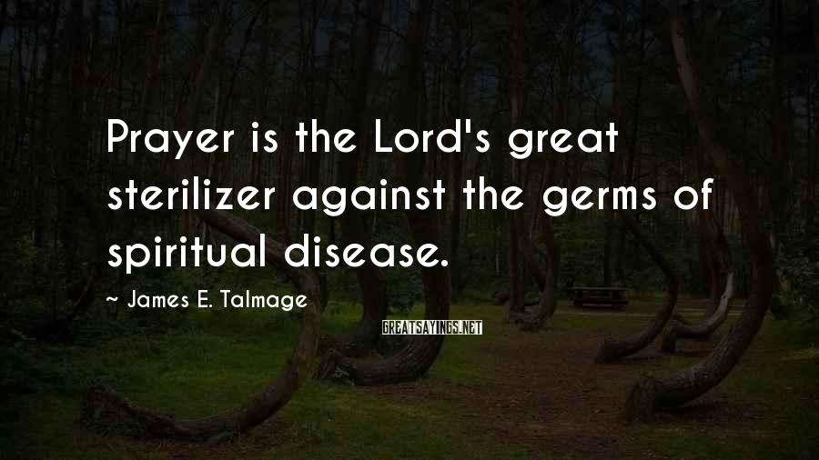James E. Talmage Sayings: Prayer is the Lord's great sterilizer against the germs of spiritual disease.