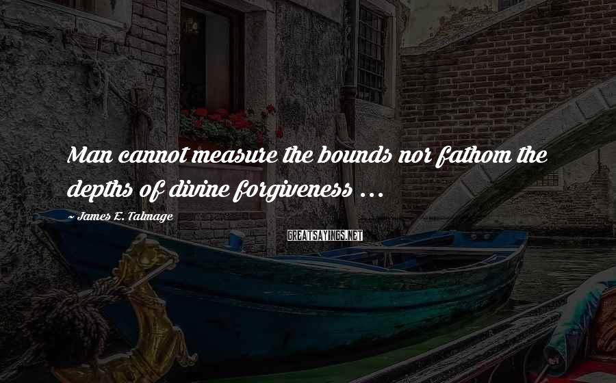James E. Talmage Sayings: Man cannot measure the bounds nor fathom the depths of divine forgiveness ...