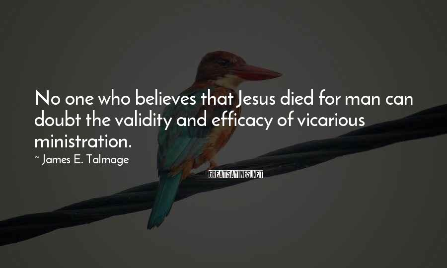 James E. Talmage Sayings: No one who believes that Jesus died for man can doubt the validity and efficacy