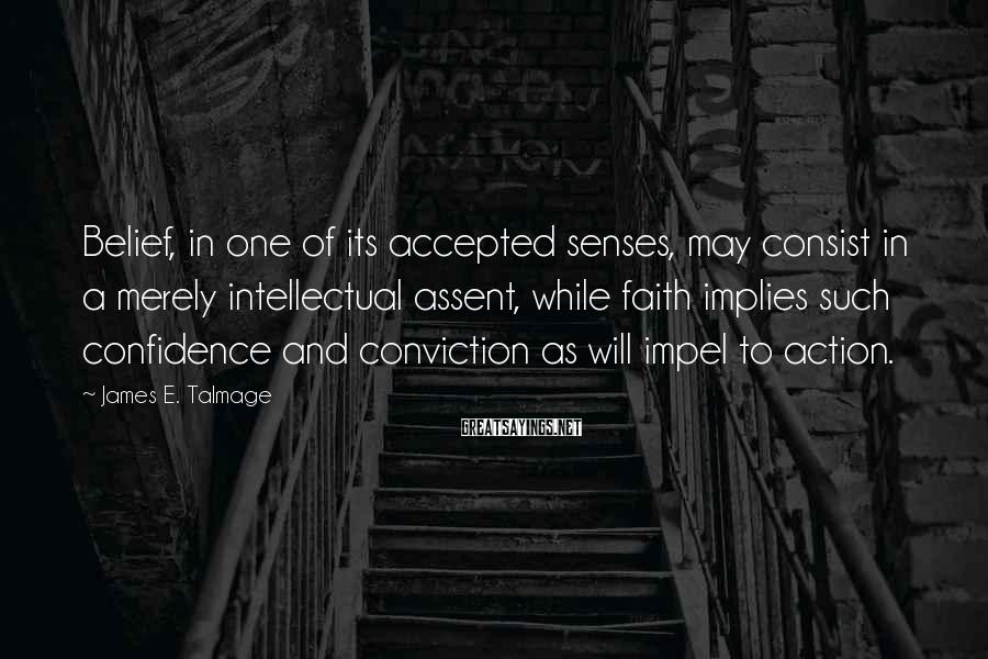 James E. Talmage Sayings: Belief, in one of its accepted senses, may consist in a merely intellectual assent, while