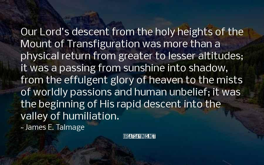 James E. Talmage Sayings: Our Lord's descent from the holy heights of the Mount of Transfiguration was more than