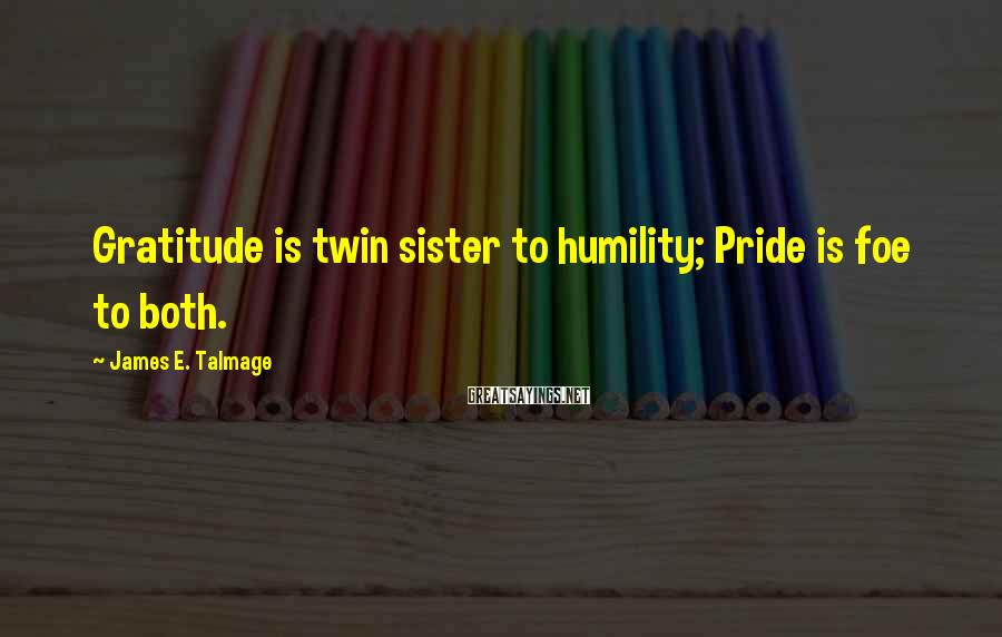 James E. Talmage Sayings: Gratitude is twin sister to humility; Pride is foe to both.