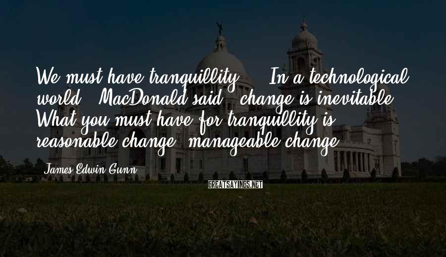 "James Edwin Gunn Sayings: We must have tranquillity."" ""In a technological world,"" MacDonald said, ""change is inevitable. What you"