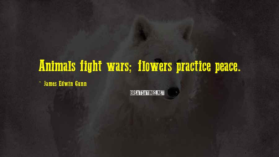 James Edwin Gunn Sayings: Animals fight wars; flowers practice peace.