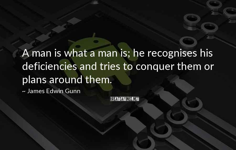 James Edwin Gunn Sayings: A man is what a man is; he recognises his deficiencies and tries to conquer