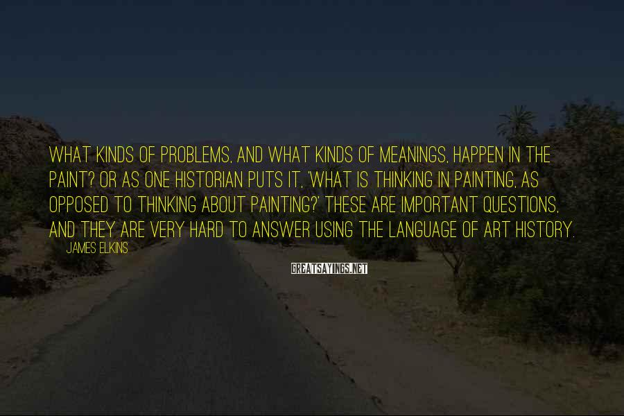 James Elkins Sayings: What kinds of problems, and what kinds of meanings, happen in the paint? Or as