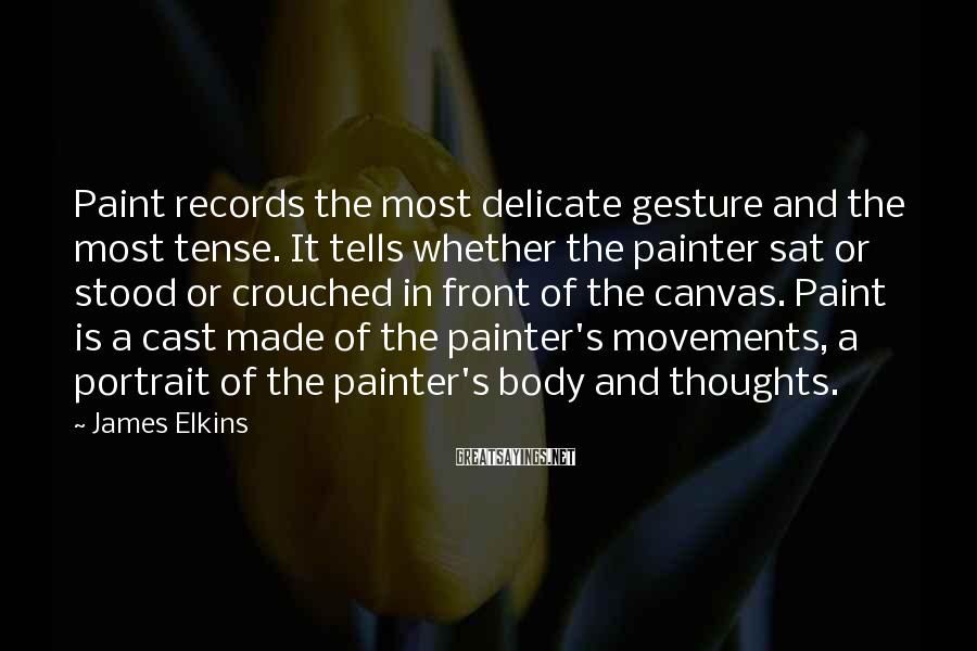 James Elkins Sayings: Paint records the most delicate gesture and the most tense. It tells whether the painter