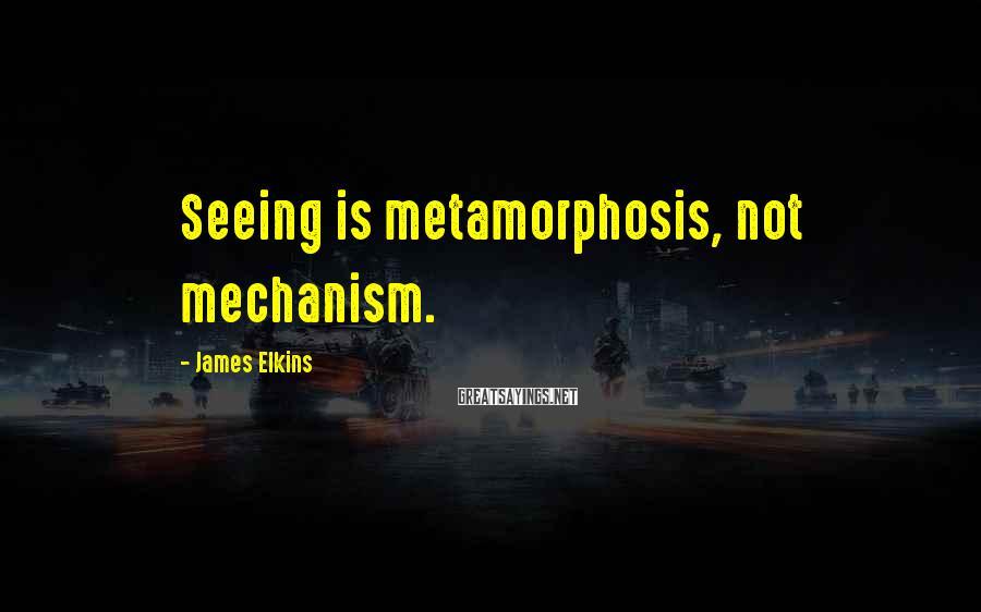 James Elkins Sayings: Seeing is metamorphosis, not mechanism.