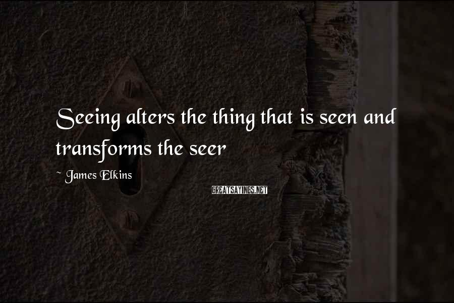 James Elkins Sayings: Seeing alters the thing that is seen and transforms the seer