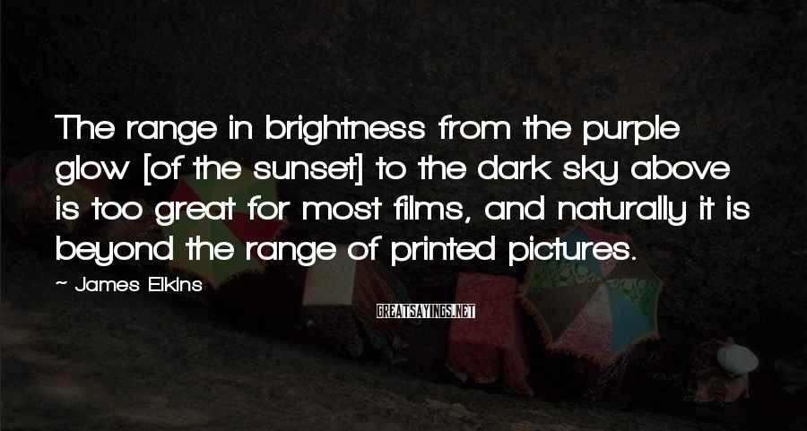 James Elkins Sayings: The range in brightness from the purple glow [of the sunset] to the dark sky
