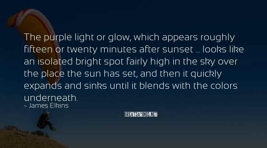 James Elkins Sayings: The purple light or glow, which appears roughly fifteen or twenty minutes after sunset ...
