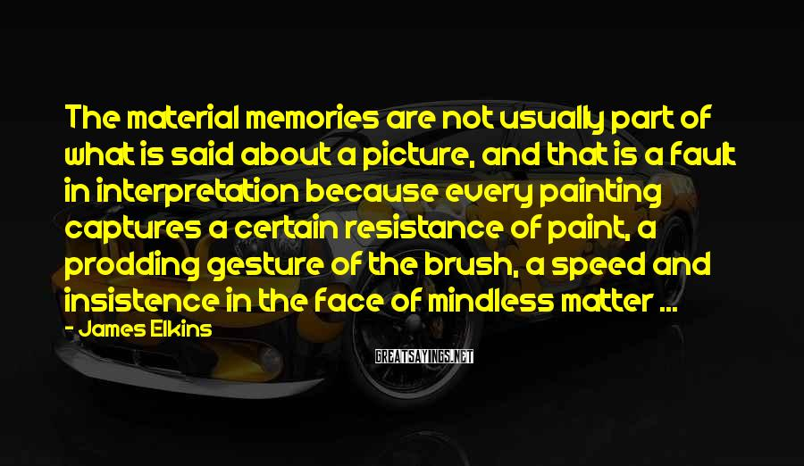 James Elkins Sayings: The material memories are not usually part of what is said about a picture, and