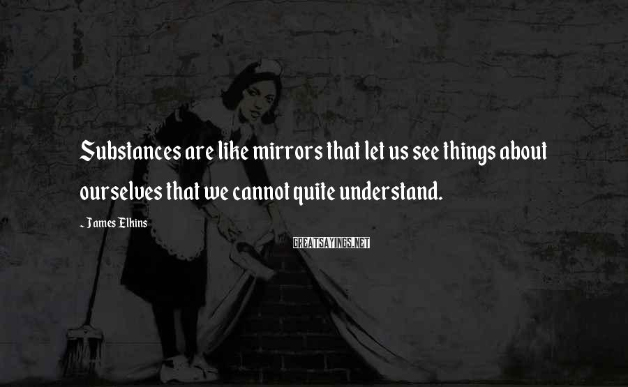 James Elkins Sayings: Substances are like mirrors that let us see things about ourselves that we cannot quite
