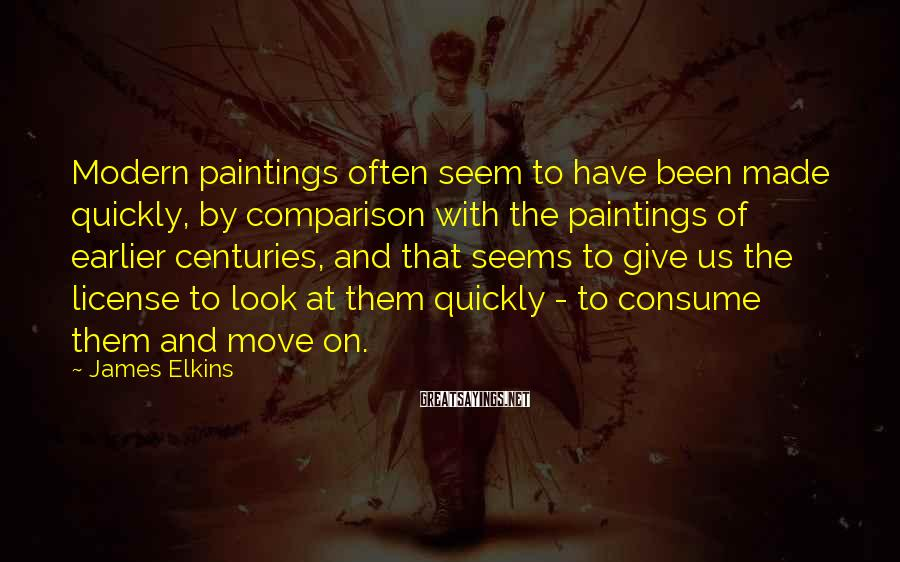 James Elkins Sayings: Modern paintings often seem to have been made quickly, by comparison with the paintings of